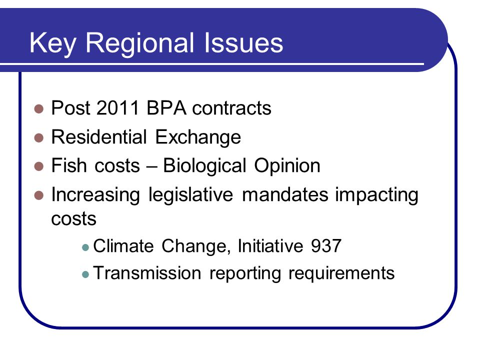 Key Regional Issues Post 2011 BPA contracts Residential Exchange Fish costs – Biological Opinion Increasing legislative mandates impacting costs Clima