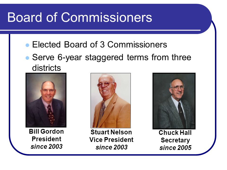 Board of Commissioners Elected Board of 3 Commissioners Serve 6-year staggered terms from three districts Stuart Nelson Vice President since 2003 Bill Gordon President since 2003 Chuck Hall Secretary since 2005
