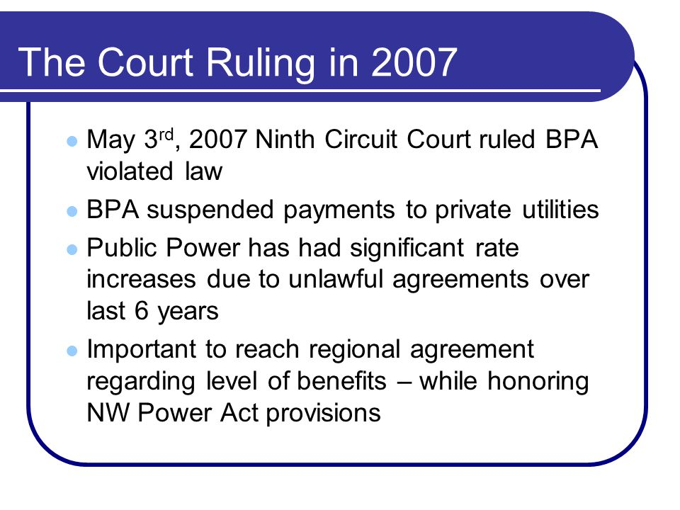 The Court Ruling in 2007 May 3 rd, 2007 Ninth Circuit Court ruled BPA violated law BPA suspended payments to private utilities Public Power has had significant rate increases due to unlawful agreements over last 6 years Important to reach regional agreement regarding level of benefits – while honoring NW Power Act provisions