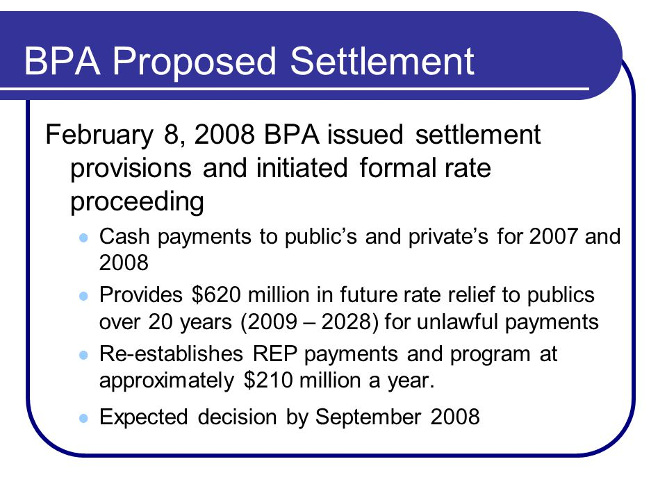 BPA Proposed Settlement February 8, 2008 BPA issued settlement provisions and initiated formal rate proceeding Cash payments to public's and private's for 2007 and 2008 Provides $620 million in future rate relief to publics over 20 years (2009 – 2028) for unlawful payments Re-establishes REP payments and program at approximately $210 million a year.