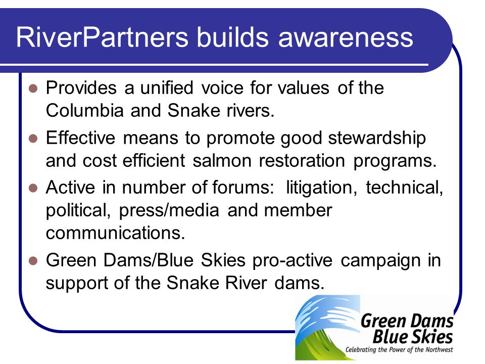 RiverPartners builds awareness Provides a unified voice for values of the Columbia and Snake rivers. Effective means to promote good stewardship and c