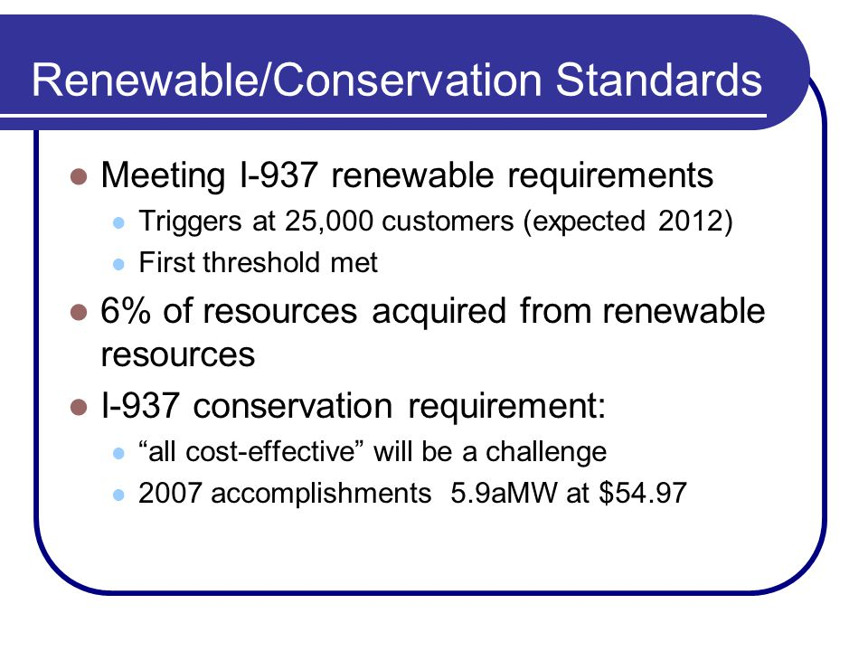 Renewable/Conservation Standards Meeting I-937 renewable requirements Triggers at 25,000 customers (expected 2012) First threshold met 6% of resources acquired from renewable resources I-937 conservation requirement: all cost-effective will be a challenge 2007 accomplishments 5.9aMW at $54.97