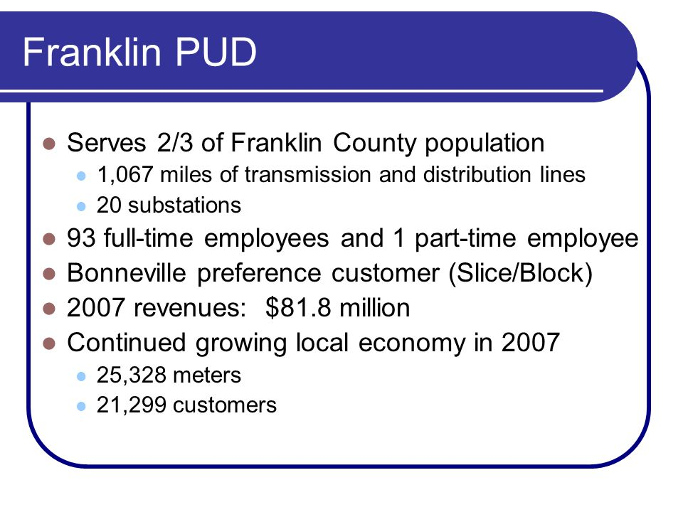 Franklin PUD Serves 2/3 of Franklin County population 1,067 miles of transmission and distribution lines 20 substations 93 full-time employees and 1 part-time employee Bonneville preference customer (Slice/Block) 2007 revenues: $81.8 million Continued growing local economy in 2007 25,328 meters 21,299 customers