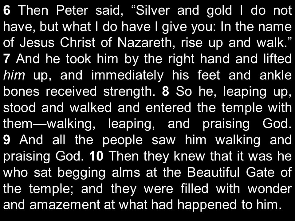 6 Then Peter said, Silver and gold I do not have, but what I do have I give you: In the name of Jesus Christ of Nazareth, rise up and walk. 7 And he took him by the right hand and lifted him up, and immediately his feet and ankle bones received strength.