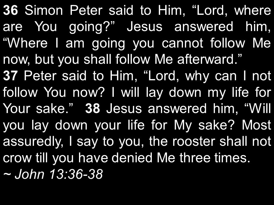 36 Simon Peter said to Him, Lord, where are You going Jesus answered him, Where I am going you cannot follow Me now, but you shall follow Me afterward. 37 Peter said to Him, Lord, why can I not follow You now.