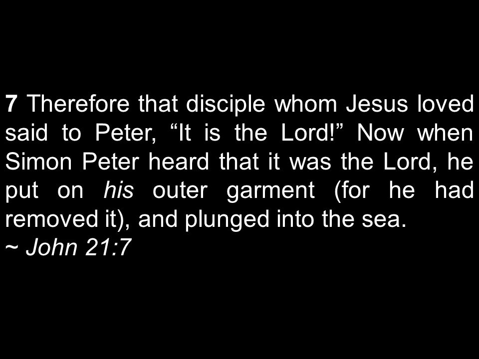 7 Therefore that disciple whom Jesus loved said to Peter, It is the Lord! Now when Simon Peter heard that it was the Lord, he put on his outer garment (for he had removed it), and plunged into the sea.