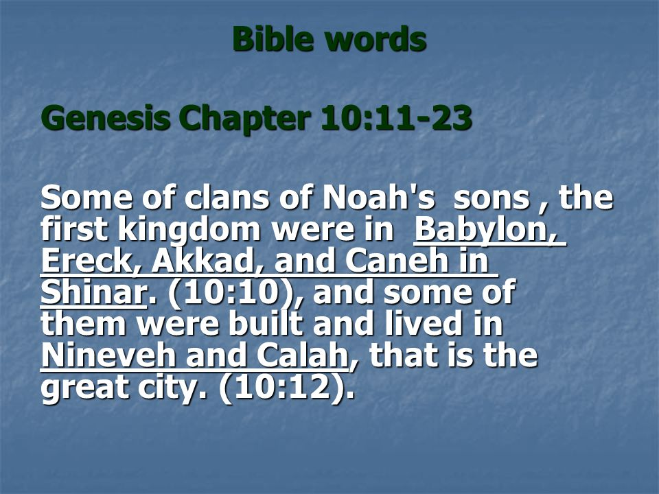 Bible words Genesis Chapter 10:11-23 Some of clans of Noah's sons, the first kingdom were in Babylon, Ereck, Akkad, and Caneh in Shinar. (10:10), and