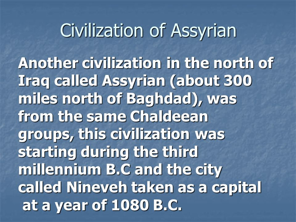 Civilization of Assyrian Another civilization in the north of Iraq called Assyrian (about 300 miles north of Baghdad), was from the same Chaldeean gro