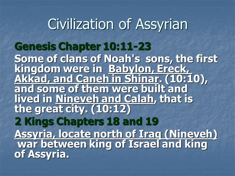 Civilization of Assyrian Genesis Chapter 10:11-23 Some of clans of Noah's sons, the first kingdom were in Babylon, Ereck, Akkad, and Caneh in Shinar.