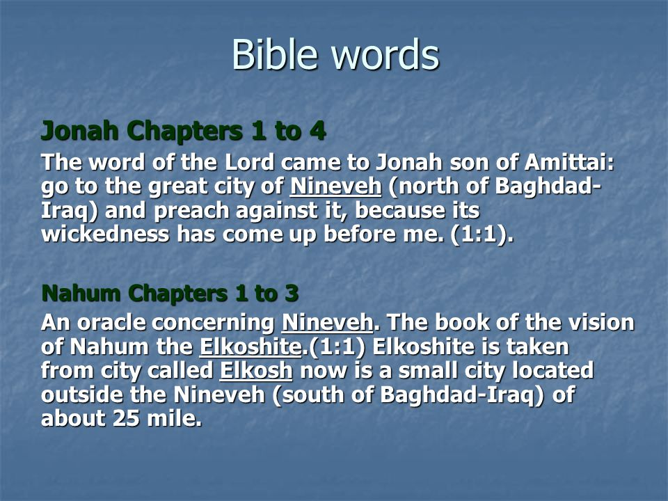Bible words Jonah Chapters 1 to 4 The word of the Lord came to Jonah son of Amittai: go to the great city of Nineveh (north of Baghdad- Iraq) and prea