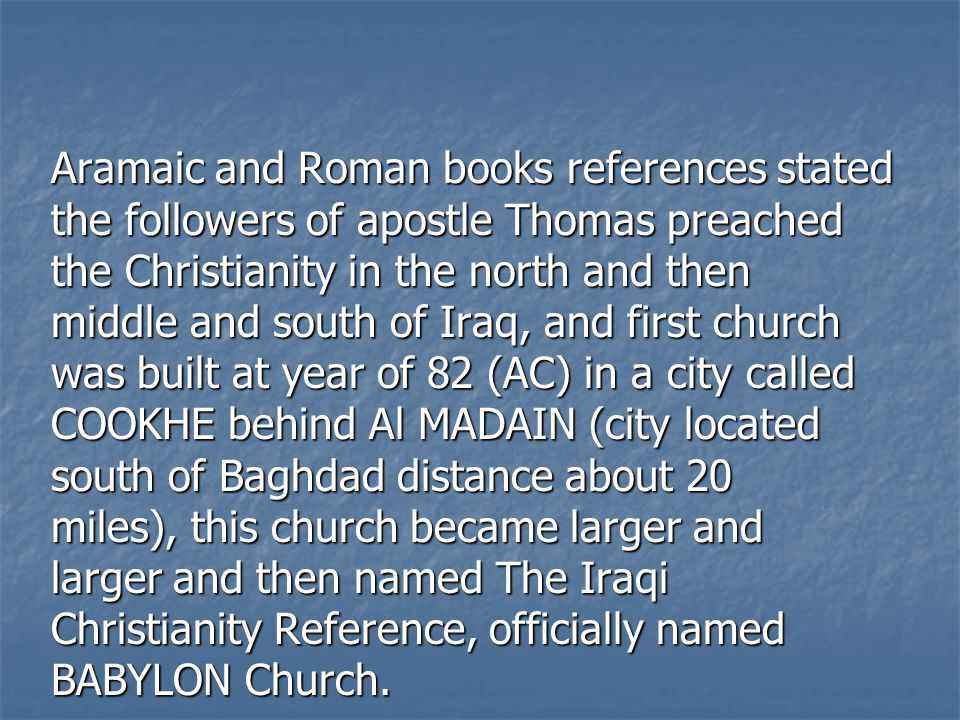 Aramaic and Roman books references stated the followers of apostle Thomas preached the Christianity in the north and then middle and south of Iraq, an