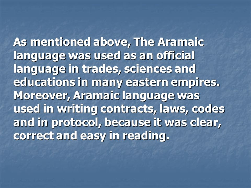 As mentioned above, The Aramaic language was used as an official language in trades, sciences and educations in many eastern empires. Moreover, Aramai