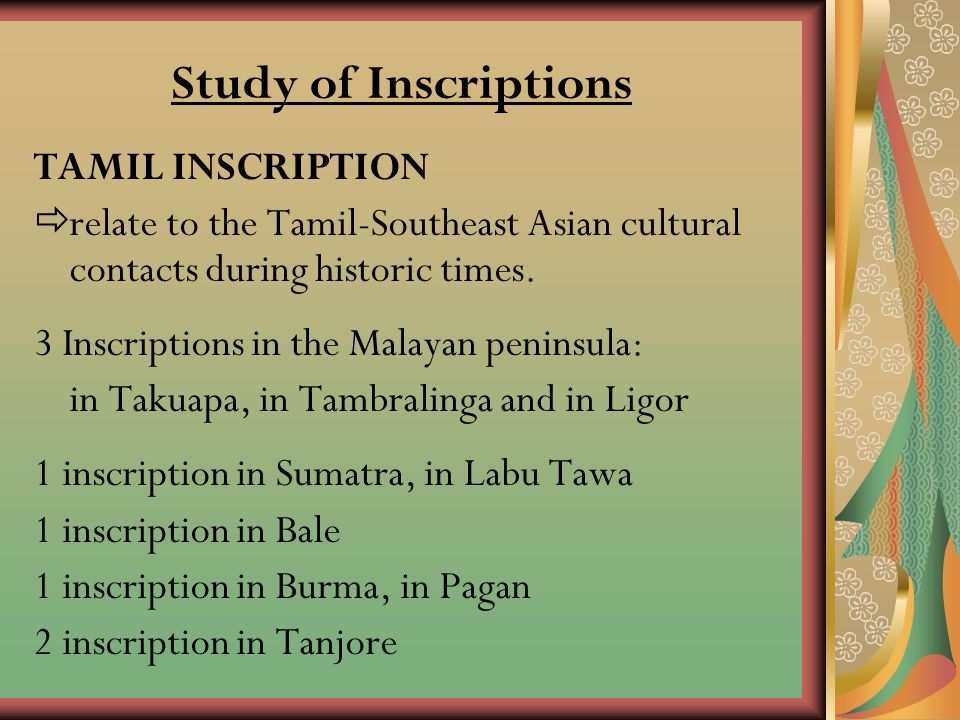 Study of Inscriptions TAMIL INSCRIPTION rrelate to the Tamil-Southeast Asian cultural contacts during historic times. 3 Inscriptions in the Malayan