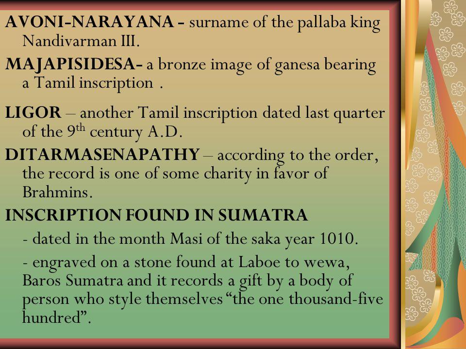 AVONI-NARAYANA - surname of the pallaba king Nandivarman III. MAJAPISIDESA- a bronze image of ganesa bearing a Tamil inscription. LIGOR – another Tami