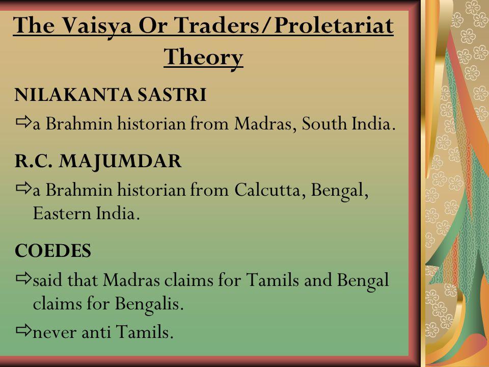 The Vaisya Or Traders/Proletariat Theory NILAKANTA SASTRI aa Brahmin historian from Madras, South India. R.C. MAJUMDAR aa Brahmin historian from C