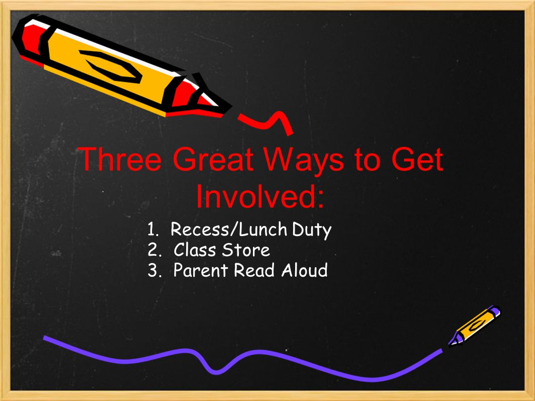Three Great Ways to Get Involved: 1. Recess/Lunch Duty 2. Class Store 3. Parent Read Aloud
