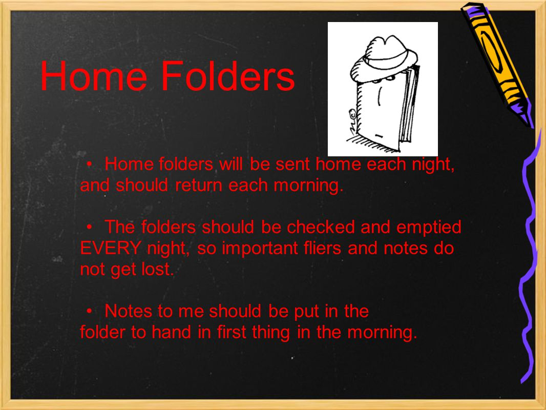 Home Folders Home folders will be sent home each night, and should return each morning. The folders should be checked and emptied EVERY night, so impo