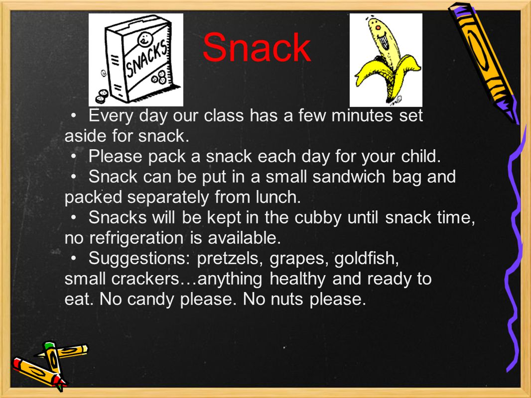 Snack Every day our class has a few minutes set aside for snack. Please pack a snack each day for your child. Snack can be put in a small sandwich bag