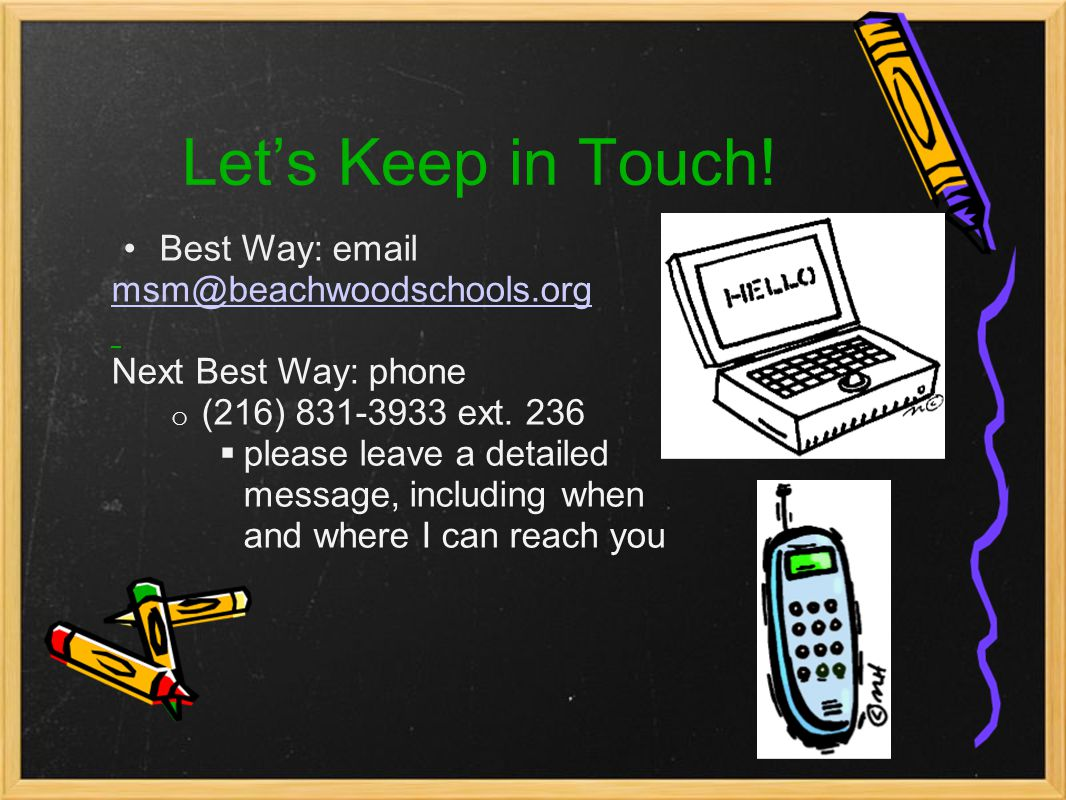 Let's Keep in Touch! Best Way: email msm@beachwoodschools.org Next Best Way: phone o (216) 831-3933 ext. 236  please leave a detailed message, includ