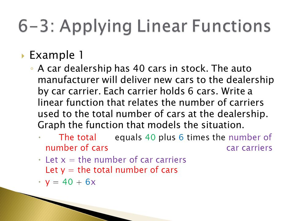  Example 1 (continued) ◦ y = 40 + 6x ◦ Let's reorder the right side…y = 6x + 40 ◦ Start with the y-intercept  b = 40 ◦ Use rise / run to make successive points  Up 6, over 1 ◦ Discrete points (not a line)  We're counting # of car carriers