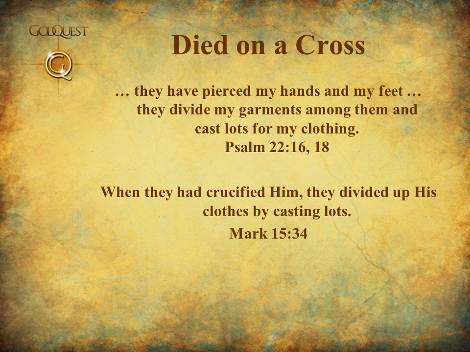 Died on a Cross … they have pierced my hands and my feet … they divide my garments among them and cast lots for my clothing.