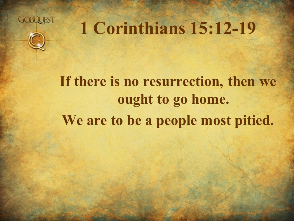 1 Corinthians 15:12-19 If there is no resurrection, then we ought to go home.