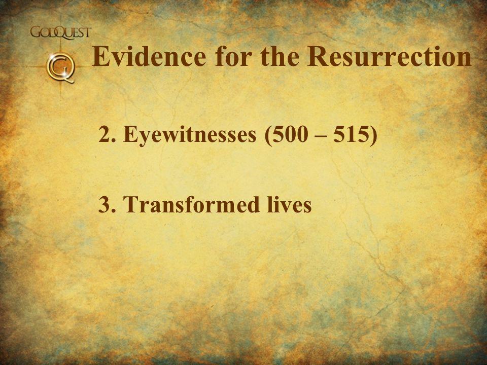 Evidence for the Resurrection 2. Eyewitnesses (500 – 515) 3. Transformed lives