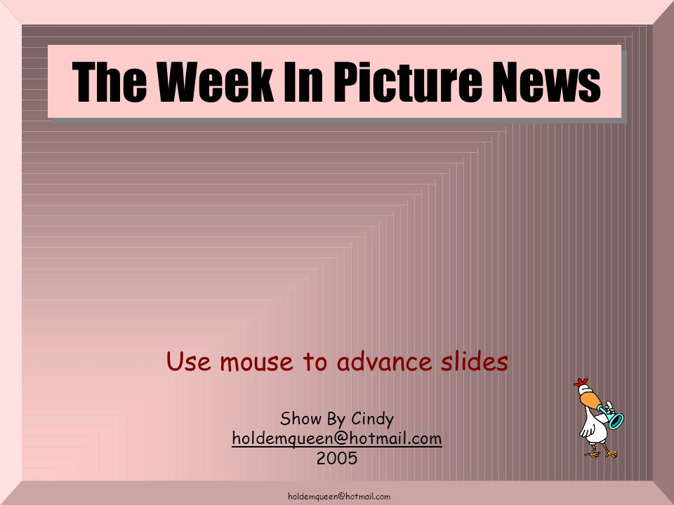 holdemqueen@hotmail.com The Week In Picture News Use mouse to advance slides Show By Cindy holdemqueen@hotmail.com 2005