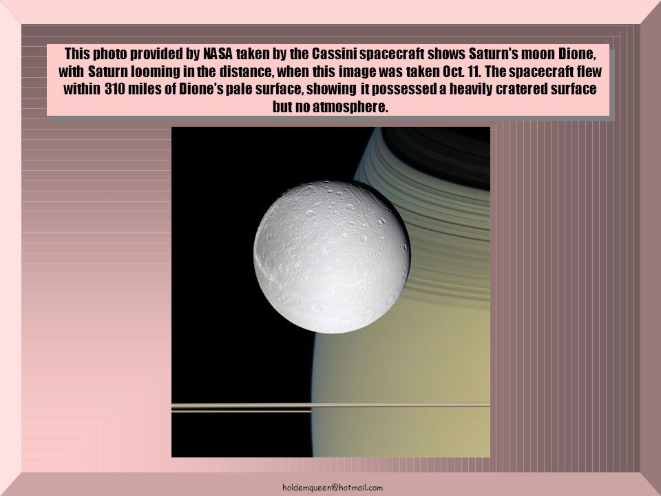 holdemqueen@hotmail.com This photo provided by NASA taken by the Cassini spacecraft shows Saturn s moon Dione, with Saturn looming in the distance, when this image was taken Oct.