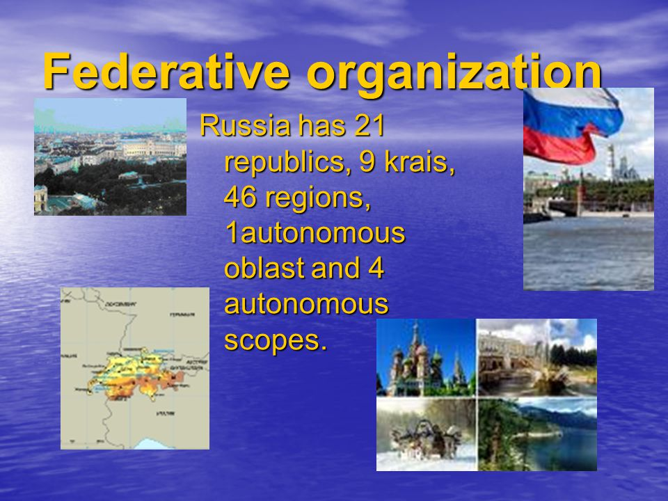 Federative organization Russia has 21 republics, 9 krais, 46 regions, 1autonomous oblast and 4 autonomous scopes.