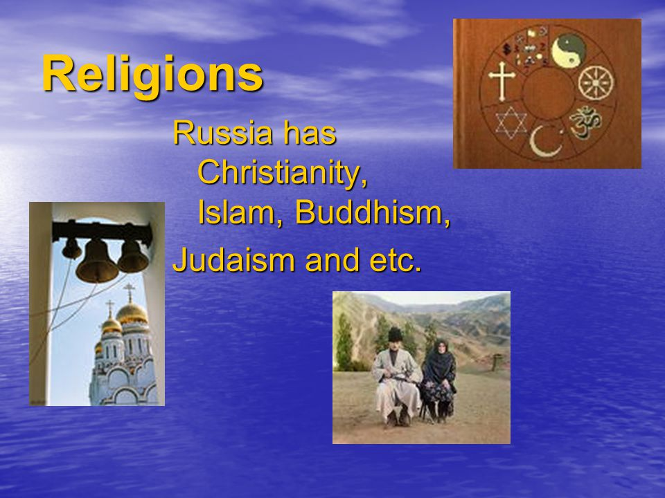 Religions Russia has Christianity, Islam, Buddhism, Judaism and etc.
