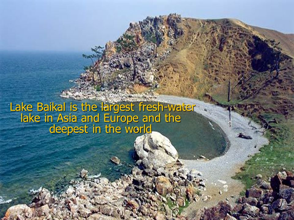 Lake Baikal is the largest fresh-water lake in Asia and Europe and the deepest in the world Lake Baikal is the largest fresh-water lake in Asia and Europe and the deepest in the world