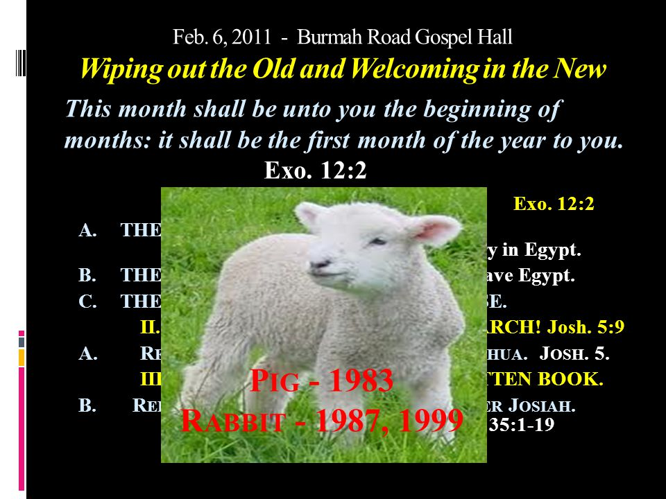 Feb. 6, 2011 - Burmah Road Gospel Hall Wiping out the Old and Welcoming in the New I. IN EGYPT – THE FEASTS.Exo. 12:2 A. THE NECESSARY BACKGROUND – Is