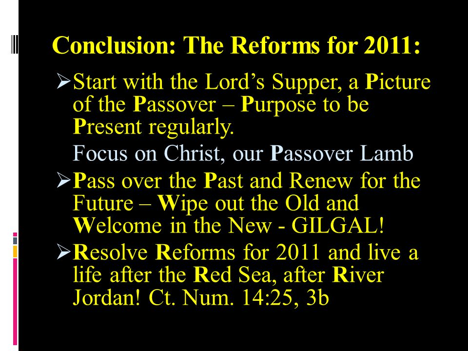 Conclusion: The Reforms for 2011:  Start with the Lord's Supper, a Picture of the Passover – Purpose to be Present regularly. Focus on Christ, our Pa