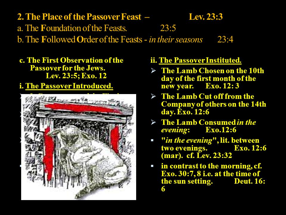 2. The Place of the Passover Feast –Lev. 23:3 a. The Foundation of the Feasts.23:5 b. The Followed Order of the Feasts - in their seasons23:4 c. The F