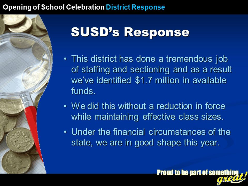 Opening of School Celebration 2008 SUSD's Response This district has done a tremendous job of staffing and sectioning and as a result we've identified $1.7 million in available funds.This district has done a tremendous job of staffing and sectioning and as a result we've identified $1.7 million in available funds.