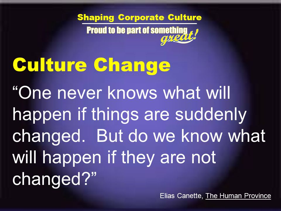 Shaping Corporate Culture Culture Change One never knows what will happen if things are suddenly changed.