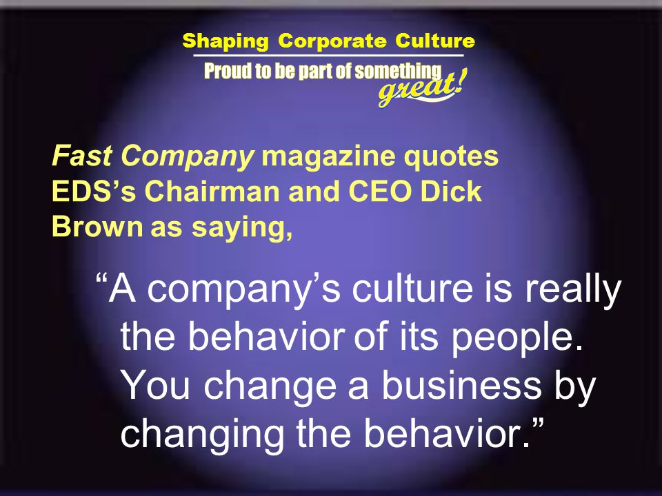 Shaping Corporate Culture Fast Company magazine quotes EDS's Chairman and CEO Dick Brown as saying, A company's culture is really the behavior of its people.