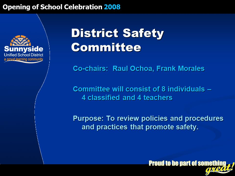 Opening of School Celebration 2008 District Safety Committee Co-chairs: Raul Ochoa, Frank Morales Committee will consist of 8 individuals – 4 classified and 4 teachers Purpose: To review policies and procedures and practices that promote safety.