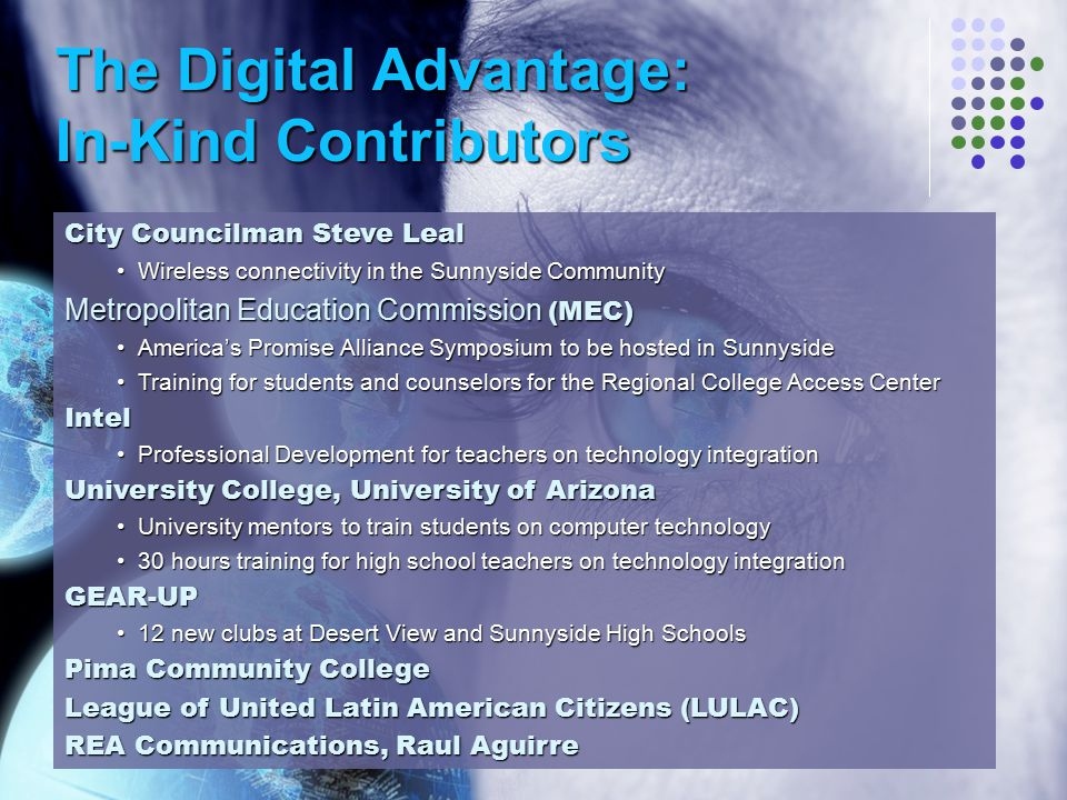 The Digital Advantage: In-Kind Contributors City Councilman Steve Leal Wireless connectivity in the Sunnyside CommunityWireless connectivity in the Sunnyside Community Metropolitan Education Commission (MEC) America's Promise Alliance Symposium to be hosted in SunnysideAmerica's Promise Alliance Symposium to be hosted in Sunnyside Training for students and counselors for the Regional College Access CenterTraining for students and counselors for the Regional College Access CenterIntel Professional Development for teachers on technology integrationProfessional Development for teachers on technology integration University College, University of Arizona University mentors to train students on computer technologyUniversity mentors to train students on computer technology 30 hours training for high school teachers on technology integration30 hours training for high school teachers on technology integrationGEAR-UP 12 new clubs at Desert View and Sunnyside High Schools12 new clubs at Desert View and Sunnyside High Schools Pima Community College League of United Latin American Citizens (LULAC) REA Communications, Raul Aguirre
