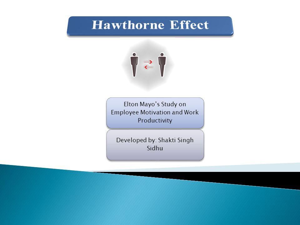 Elton Mayo's Study on Employee Motivation and Work Productivity Developed by: Shakti Singh Sidhu