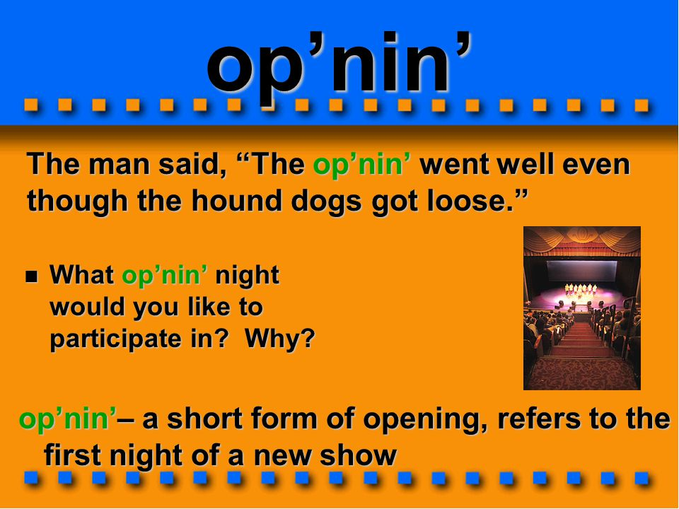 op'nin' The man said, The op'nin' went well even though the hound dogs got loose. The man said, The op'nin' went well even though the hound dogs got loose. op'nin'– a short form of opening, refers to the first night of a new show What op'nin' night would you like to participate in.
