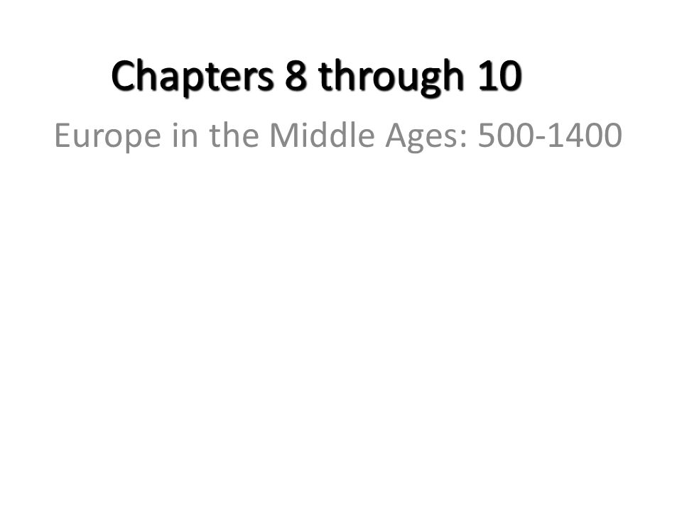 Chapters 8 through 10 Europe in the Middle Ages: 500-1400