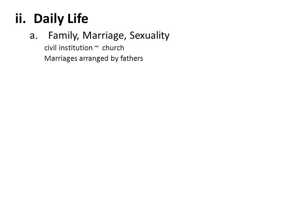 ii.Daily Life a.Family, Marriage, Sexuality civil institution ~ church Marriages arranged by fathers
