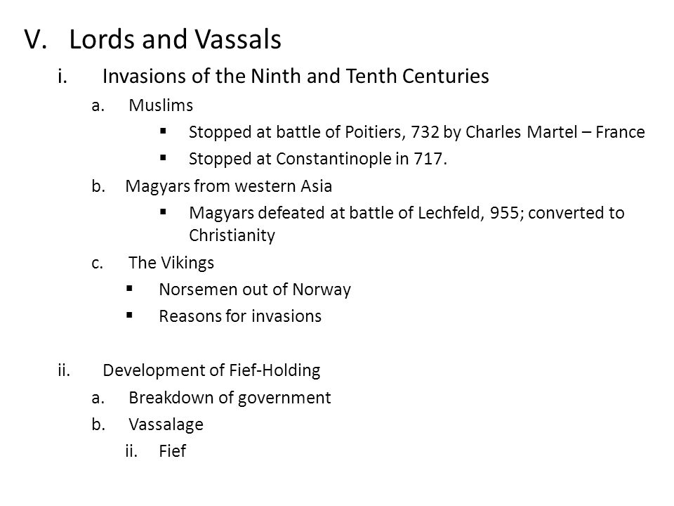 V.Lords and Vassals i.Invasions of the Ninth and Tenth Centuries a.Muslims  Stopped at battle of Poitiers, 732 by Charles Martel – France  Stopped at Constantinople in 717.