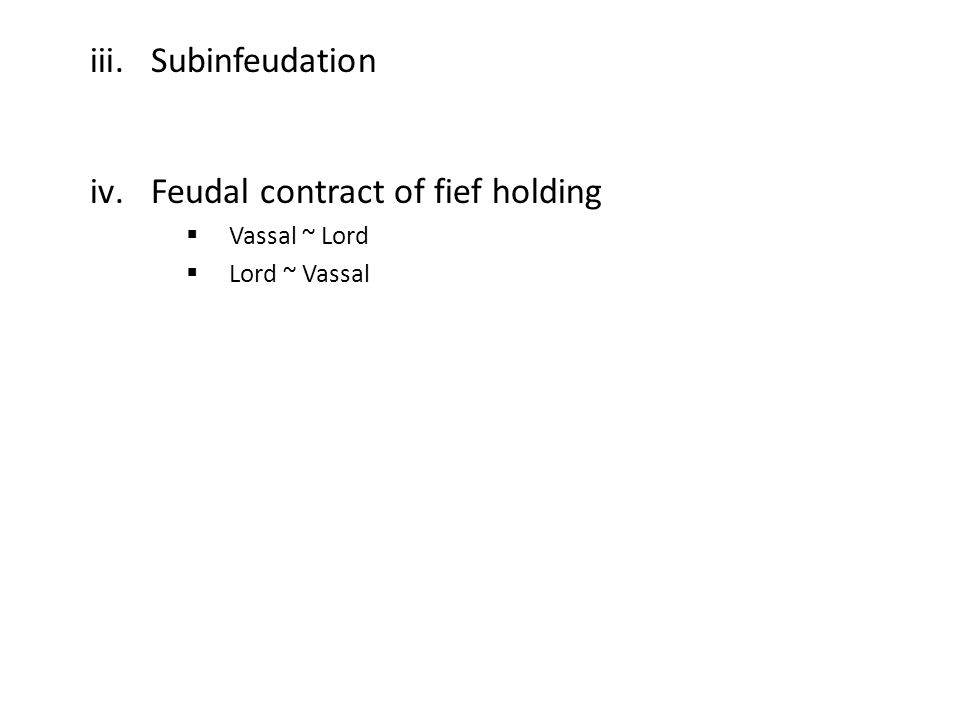 iii.Subinfeudation iv.Feudal contract of fief holding  Vassal ~ Lord  Lord ~ Vassal