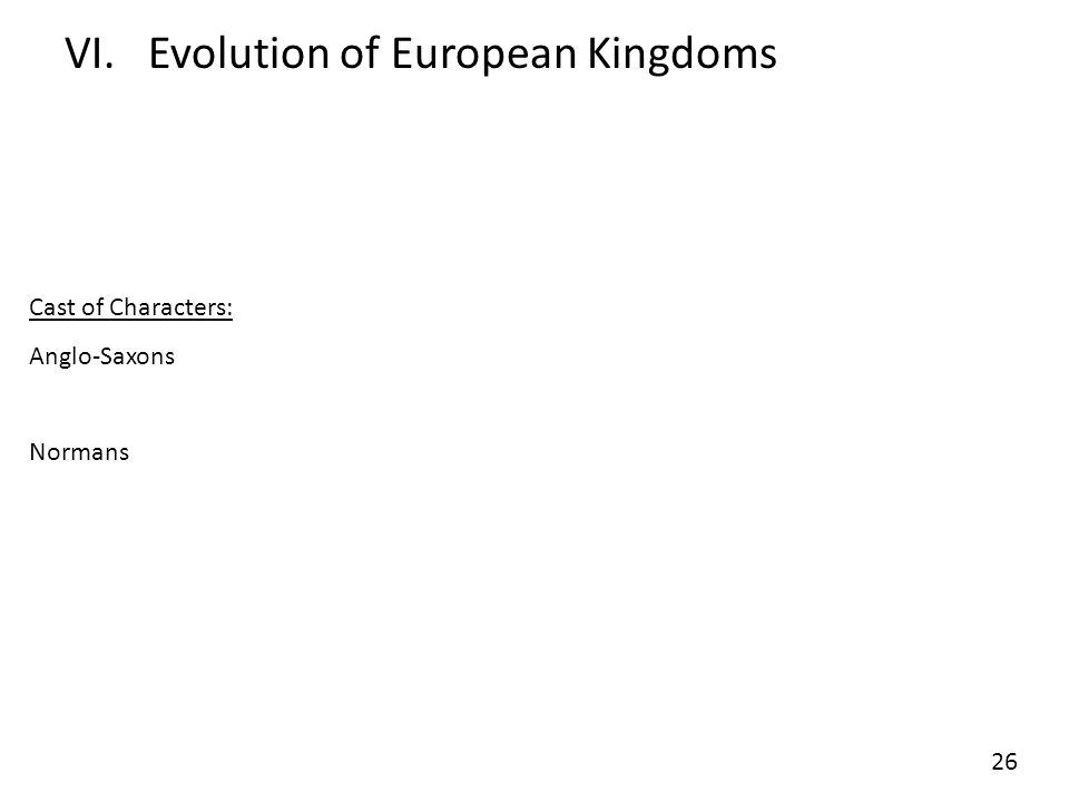 VI.Evolution of European Kingdoms Cast of Characters: Anglo-Saxons Normans 26