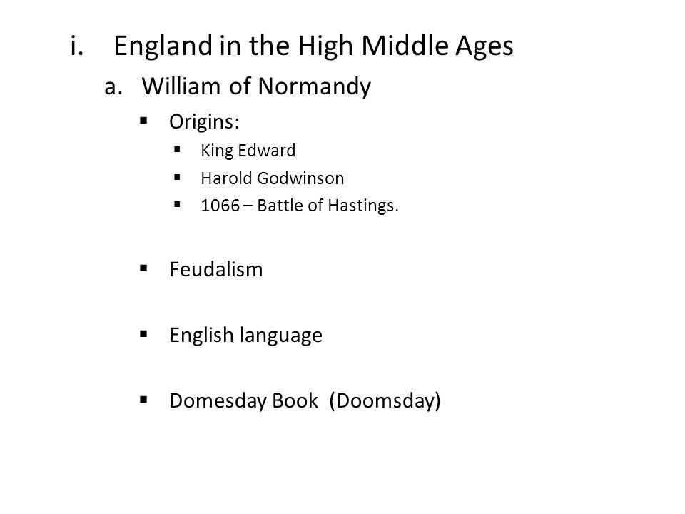 i.England in the High Middle Ages a.William of Normandy  Origins:  King Edward  Harold Godwinson  1066 – Battle of Hastings.