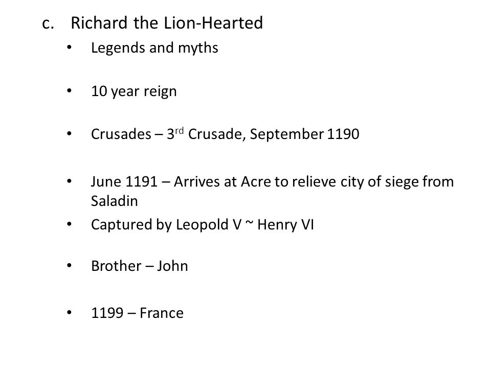 c.Richard the Lion-Hearted Legends and myths 10 year reign Crusades – 3 rd Crusade, September 1190 June 1191 – Arrives at Acre to relieve city of siege from Saladin Captured by Leopold V ~ Henry VI Brother – John 1199 – France