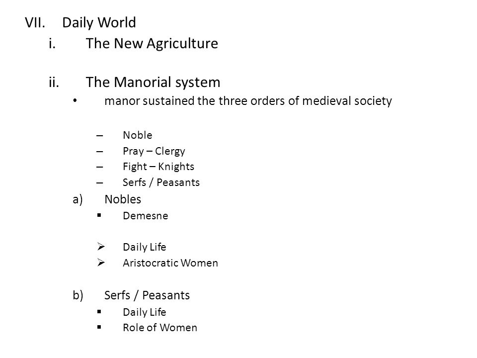 VII.Daily World i.The New Agriculture ii.The Manorial system manor sustained the three orders of medieval society – Noble – Pray – Clergy – Fight – Knights – Serfs / Peasants a)Nobles  Demesne  Daily Life  Aristocratic Women b)Serfs / Peasants  Daily Life  Role of Women